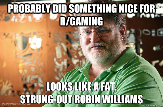 Probably did something nice for r/gaming Looks like a fat,  strung-out Robin Williams