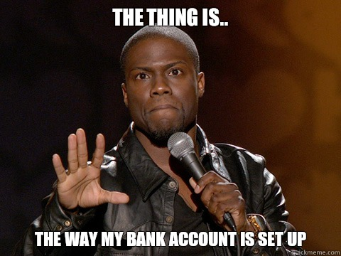 The thing is.. the way my bank account is set up   Kevin Hart