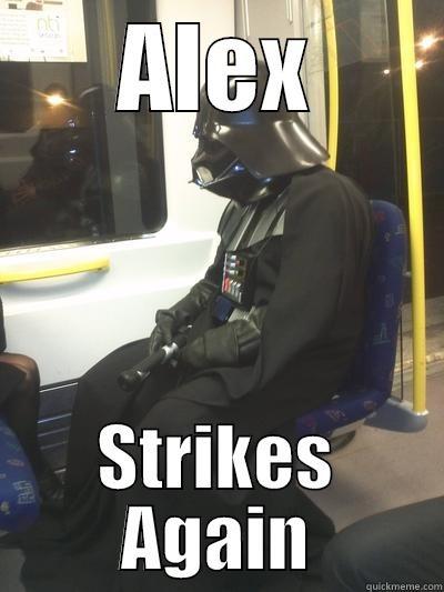 ALEX STRIKES AGAIN Sad Vader