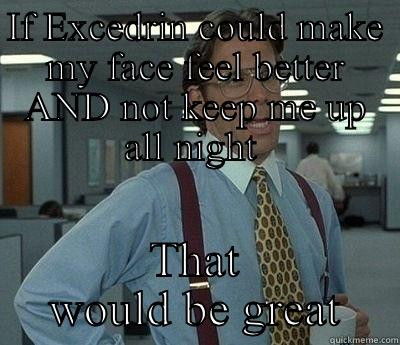 Notice the AND - IF EXCEDRIN COULD MAKE MY FACE FEEL BETTER AND NOT KEEP ME UP ALL NIGHT  THAT WOULD BE GREAT Bill Lumbergh