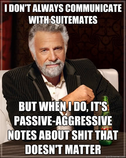 I don't always communicate with suitemates But when I do, it's passive-aggressive notes about shit that doesn't matter  The Most Interesting Man In The World