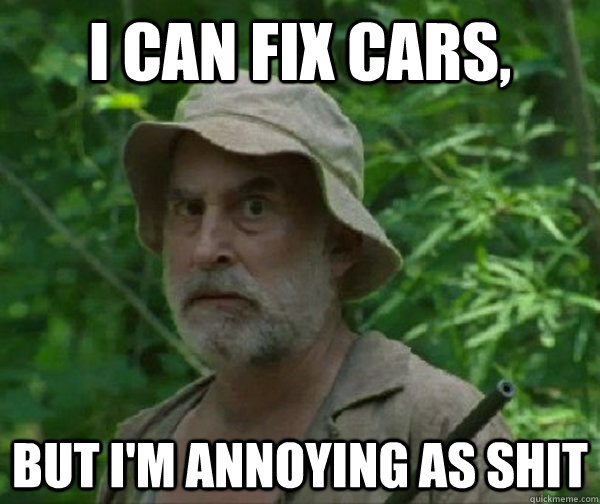 I can fix cars, But I'm annoying as shit  Dale - Walking Dead