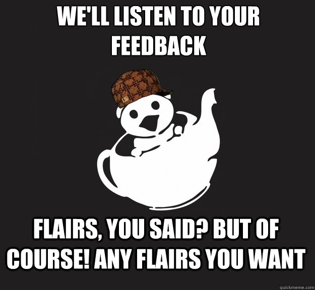 We'll listen to your feedback Flairs, you said? But of course! Any flairs you want