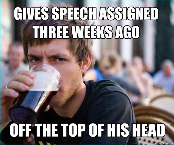 Gives speech assigned three weeks ago off the top of his head - Gives speech assigned three weeks ago off the top of his head  Lazy College Senior