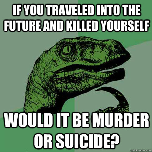 If you traveled into the future and killed yourself would it be murder or suicide? - If you traveled into the future and killed yourself would it be murder or suicide?  Philosoraptor