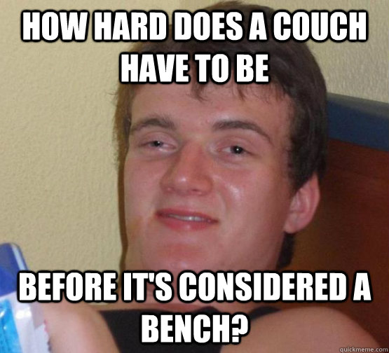 How hard does a couch have to be Before it's considered a bench? - How hard does a couch have to be Before it's considered a bench?  Stoner Stanley
