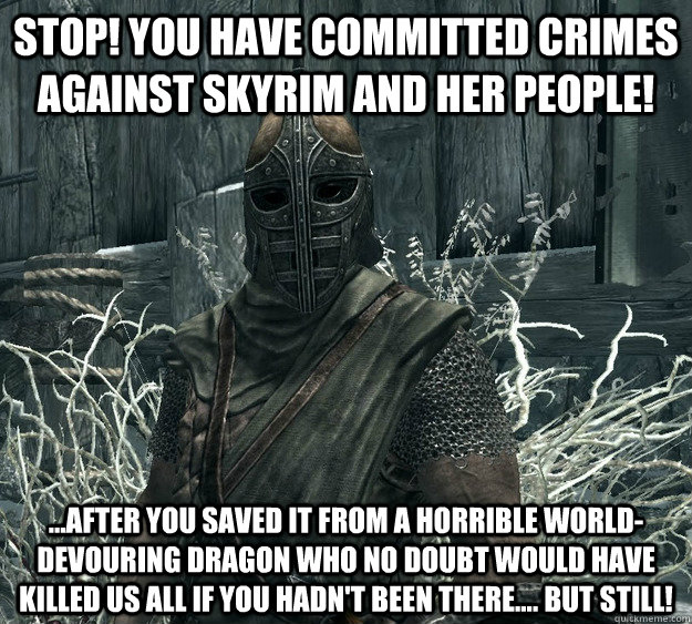 Stop! You have committed crimes against Skyrim and her people! ...After you saved it from a horrible world-devouring Dragon who no doubt would have killed us all if you hadn't been there.... But STILL! - Stop! You have committed crimes against Skyrim and her people! ...After you saved it from a horrible world-devouring Dragon who no doubt would have killed us all if you hadn't been there.... But STILL!  Skyrim Guard