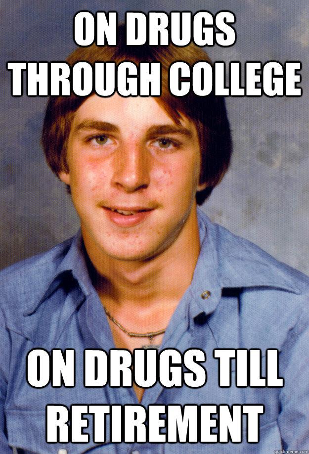 On Drugs Through College On Drugs Till Retirement   Old Economy Steven