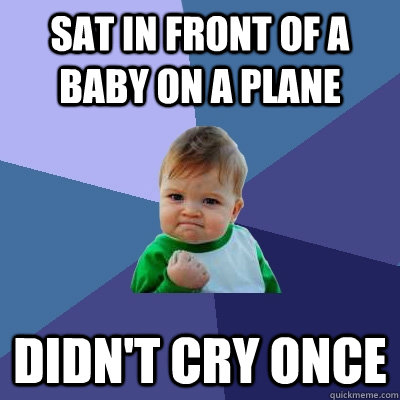 sat in front of a baby on a plane didn't cry once - sat in front of a baby on a plane didn't cry once  Success Kid