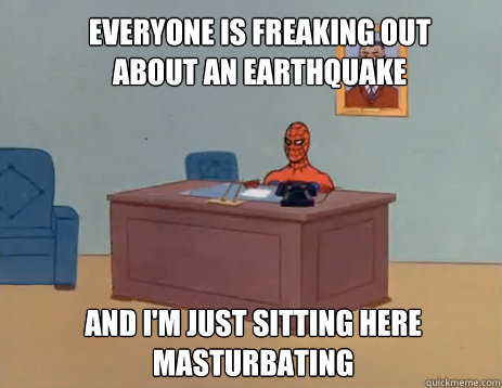 everyone is freaking out about an earthquake and I'm just sitting here masturbating - everyone is freaking out about an earthquake and I'm just sitting here masturbating  masturbating spiderman
