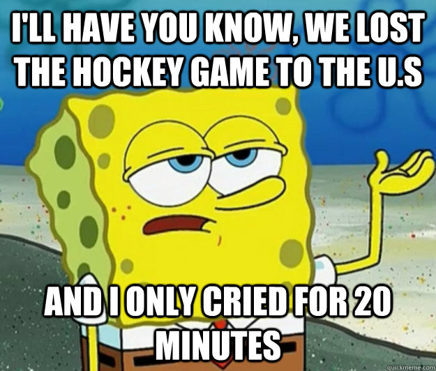 I'll have you know, we lost the hockey game to the u.s And I only cried for 20 minutes - I'll have you know, we lost the hockey game to the u.s And I only cried for 20 minutes  Tough Spongebob
