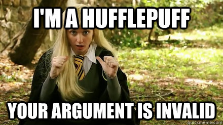 i'm a hufflepuff your argument is invalid