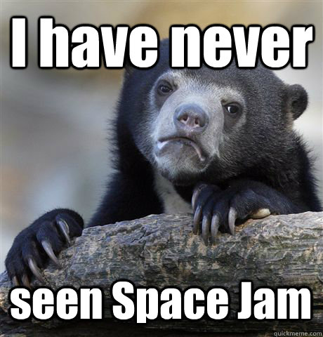 I have never seen Space Jam - I have never seen Space Jam  Confession Bear