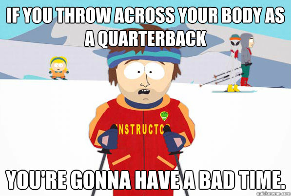 If you throw across your body as a quarterback You're gonna have a bad time.