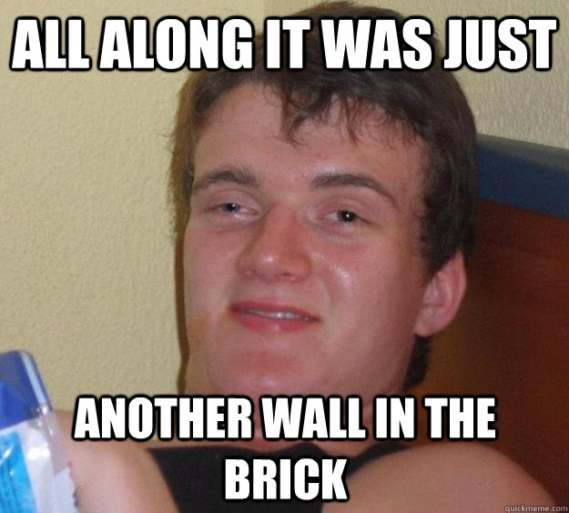All along it was just  another wall in the brick - All along it was just  another wall in the brick  10 Guy