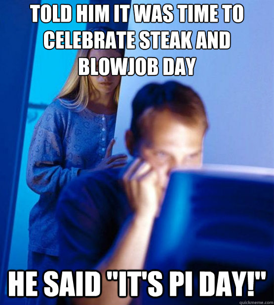 Told him it was time to celebrate Steak and blowjob day He said