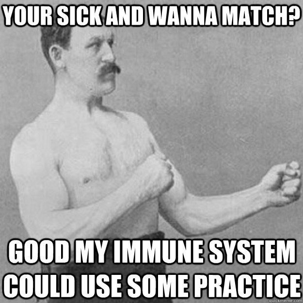 Your sick and wanna match? good my immune system could use some practice - Your sick and wanna match? good my immune system could use some practice  overly manly man