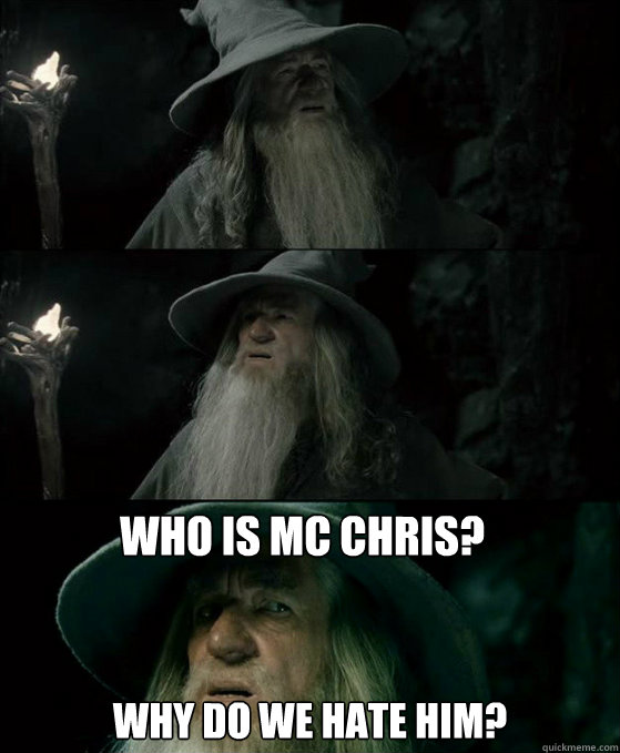 Who is MC Chris? Why do we hate him? - Who is MC Chris? Why do we hate him?  Confused Gandalf
