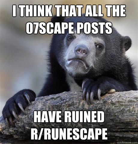 I think that all the 07scape posts Have ruined r/Runescape - I think that all the 07scape posts Have ruined r/Runescape  Misc
