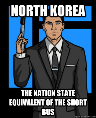 North Korea The nation state equivalent of the short bus