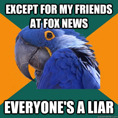 Except for my friends at Fox News Everyone's a liar - Except for my friends at Fox News Everyone's a liar  Paranoid Parrot