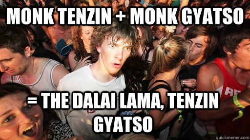 monk tenzin + monk gyatso = The Dalai Lama, tenzin gyatso - monk tenzin + monk gyatso = The Dalai Lama, tenzin gyatso  Sudden Clarity Clarence