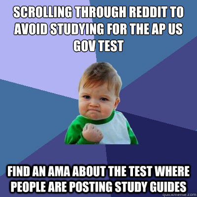 scrolling through reddit to avoid studying for the ap us gov test find an ama about the test where people are posting study guides - scrolling through reddit to avoid studying for the ap us gov test find an ama about the test where people are posting study guides  Success Kid