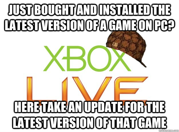 Just bought and installed the latest version of a game on PC? Here take an update for the latest version of that game - Just bought and installed the latest version of a game on PC? Here take an update for the latest version of that game  Scumbag Xbox Live