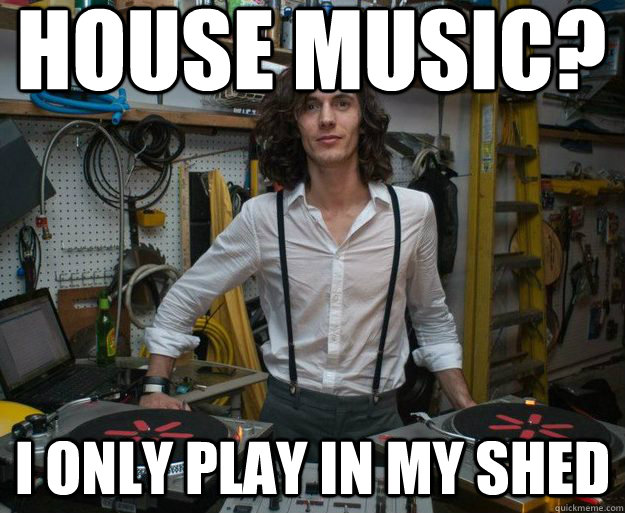 d85aede051efc40159b8865d8729bb9aef0f6c88a9ec5381a24c6a5fff7462ca house music? i only play in my shed hipster dj quickmeme