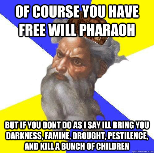 of course you have free will pharaoh but if you dont do as i say ill bring you darkness, famine, drought, pestilence, and kill a bunch of children - of course you have free will pharaoh but if you dont do as i say ill bring you darkness, famine, drought, pestilence, and kill a bunch of children  Scumbag God