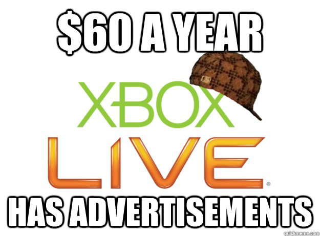 $60 a year Has advertisements  Scumbag Xbox Live