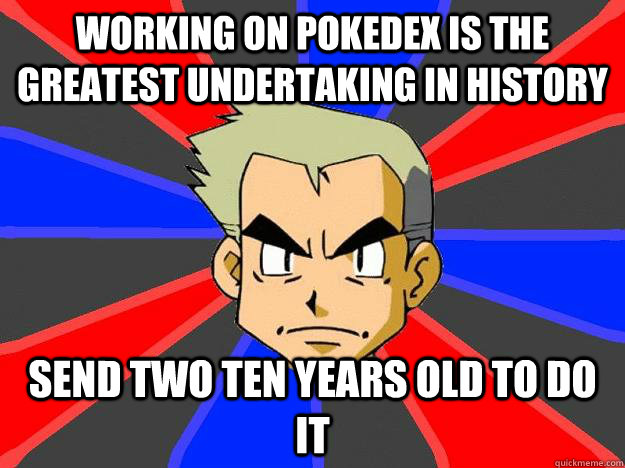 Working on Pokedex is the greatest undertaking in history Send two ten years old to do it - Working on Pokedex is the greatest undertaking in history Send two ten years old to do it  Professor Oak