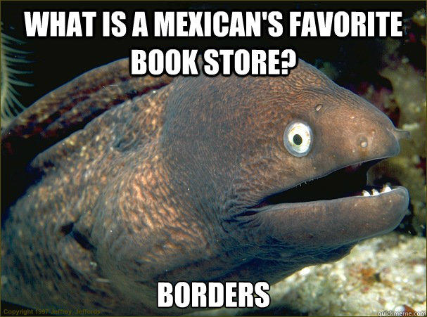 What is a Mexican's favorite book store? Borders - What is a Mexican's favorite book store? Borders  Bad Joke Eel