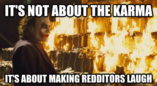 It's not about the karma It's about making redditors laugh  burning joker