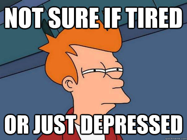 Not sure if tired Or just depressed  Futurama Fry