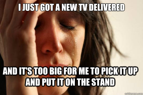 I just got a new TV delivered And it's too big for me to pick it up and put it on the stand - I just got a new TV delivered And it's too big for me to pick it up and put it on the stand  FirstWorldProblems