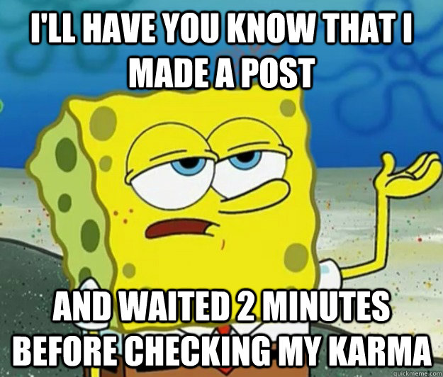 I'll have you know that I made a post and waited 2 minutes before checking my karma - I'll have you know that I made a post and waited 2 minutes before checking my karma  Tough Spongebob