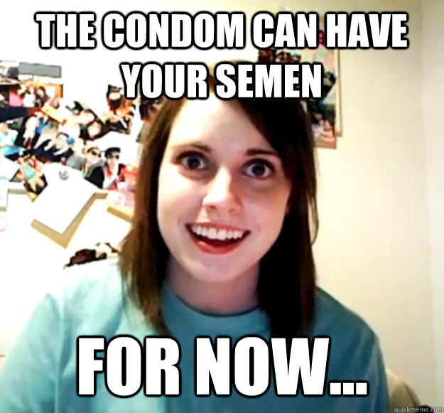 The condom can have your semen For now... - The condom can have your semen For now...  Overly Attached Girlfriend