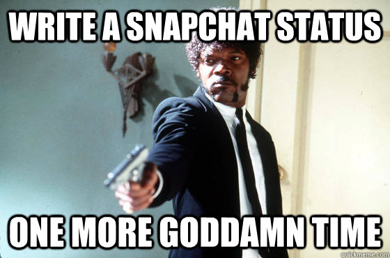 Write a snapchat status One more goddamn time