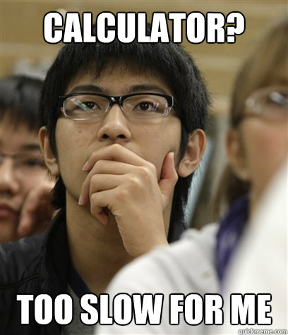Calculator? Too Slow for me  Asian College Freshman
