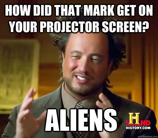 How did that mark get on your projector screen?  Aliens  Ancient Aliens
