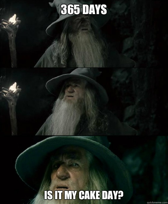 365 days Is it my cake day? - 365 days Is it my cake day?  Confused Gandalf