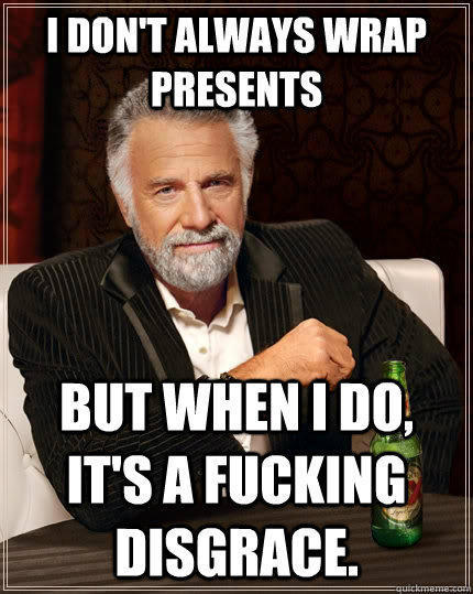 I don't always wrap presents but when I do, it's a fucking disgrace. - I don't always wrap presents but when I do, it's a fucking disgrace.  The Most Interesting Man In The World