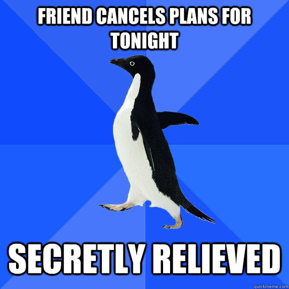Friend cancels plans for tonight secretly relieved - Friend cancels plans for tonight secretly relieved  Socially Awkward Penguin