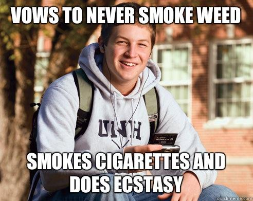 Vows to never smoke weed Smokes cigarettes and does ecstasy - Vows to never smoke weed Smokes cigarettes and does ecstasy  College Freshman