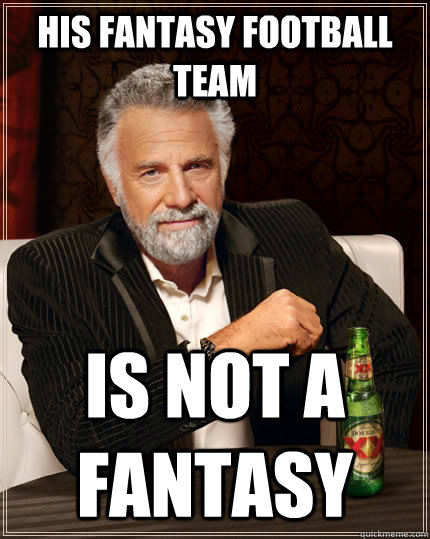 His Fantasy Football Team Is not a fantasy - His Fantasy Football Team Is not a fantasy  The Most Interesting Man In The World