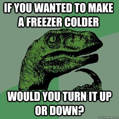 If you wanted to make a freezer colder Would you turn it up or down?  - If you wanted to make a freezer colder Would you turn it up or down?   Philosoraptor
