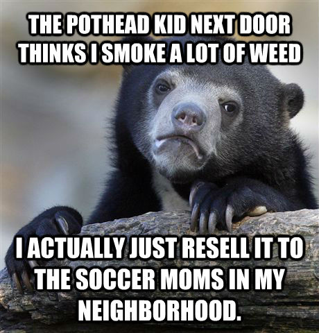 THE POTHEAD KID NEXT DOOR THINKS I SMOKE A LOT OF WEED I ACTUALLY JUST RESELL IT TO THE SOCCER MOMS IN MY NEIGHBORHOOD. - THE POTHEAD KID NEXT DOOR THINKS I SMOKE A LOT OF WEED I ACTUALLY JUST RESELL IT TO THE SOCCER MOMS IN MY NEIGHBORHOOD.  untitled meme