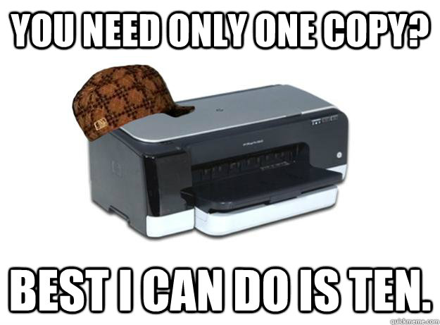 You need only one copy? Best I can do is ten. - You need only one copy? Best I can do is ten.  Scumbag Printer
