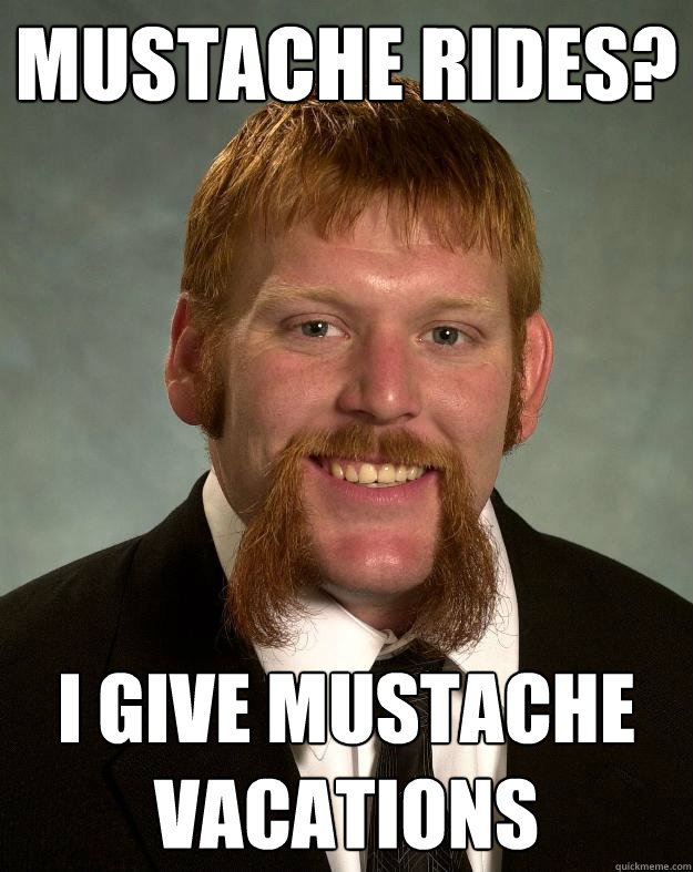 MUSTACHE RIDES? I GIVE MUSTACHE VACATIONS  EPIC MUSTACHE